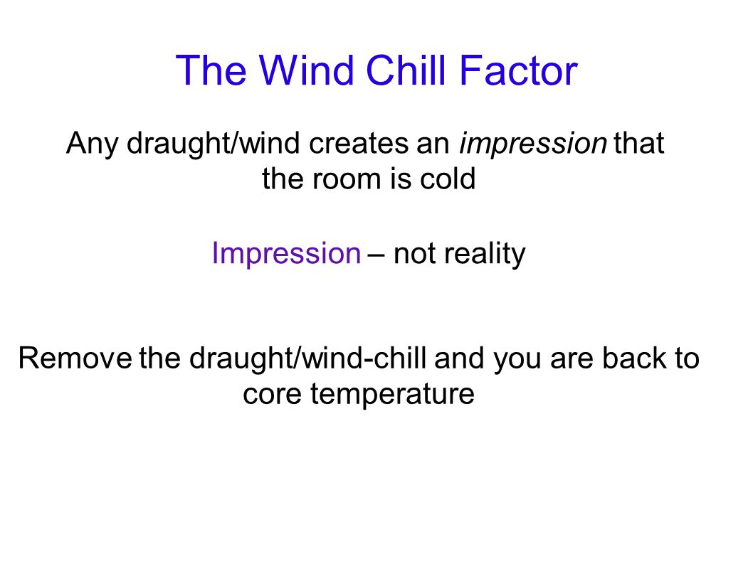 The Wind Chill Factor Any draught/wind creates an impression that the room is cold Impression – not reality Remove the draught/wind-chill and you are