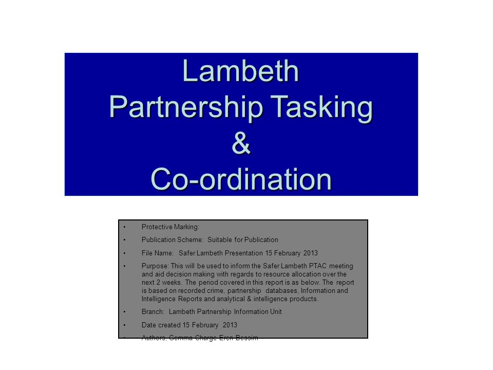 Lambeth Partnership Tasking &Co-ordination Protective Marking: Publication Scheme: Suitable for Publication File Name: Safer Lambeth Presentation 15 February 2013 Purpose: This will be used to inform the Safer Lambeth PTAC meeting and aid decision making with regards to resource allocation over the next 2 weeks.