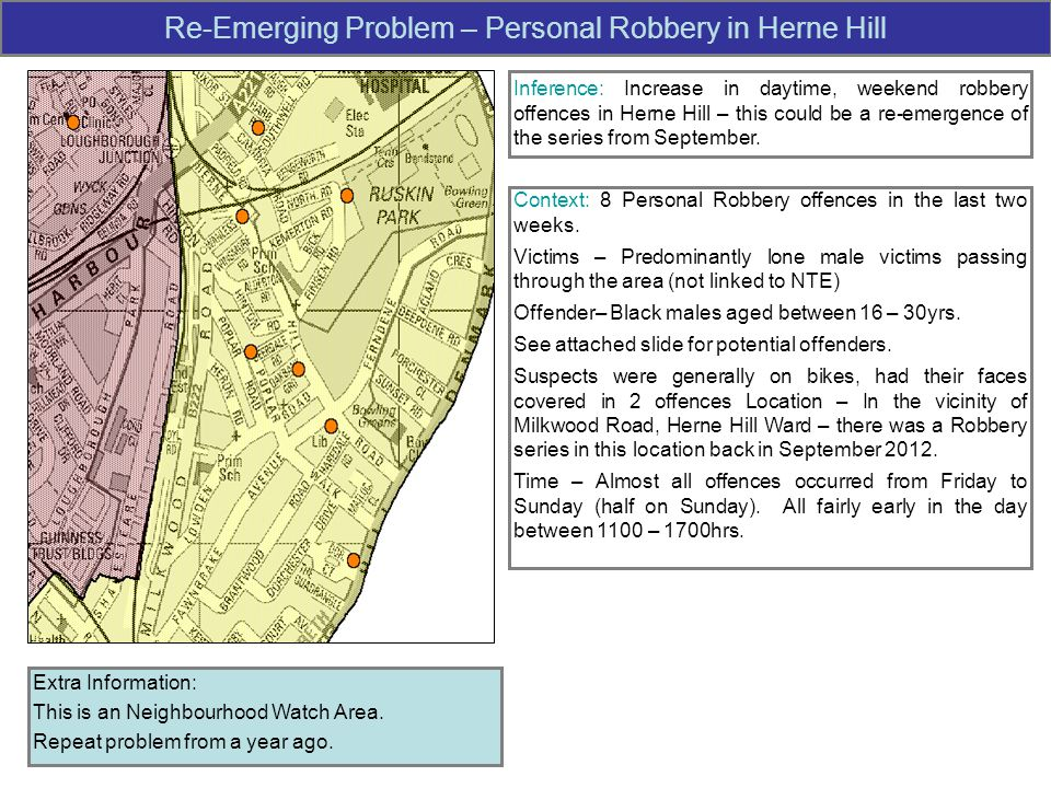 Re-Emerging Problem – Personal Robbery in Herne Hill Inference: Increase in daytime, weekend robbery offences in Herne Hill – this could be a re-emergence of the series from September.