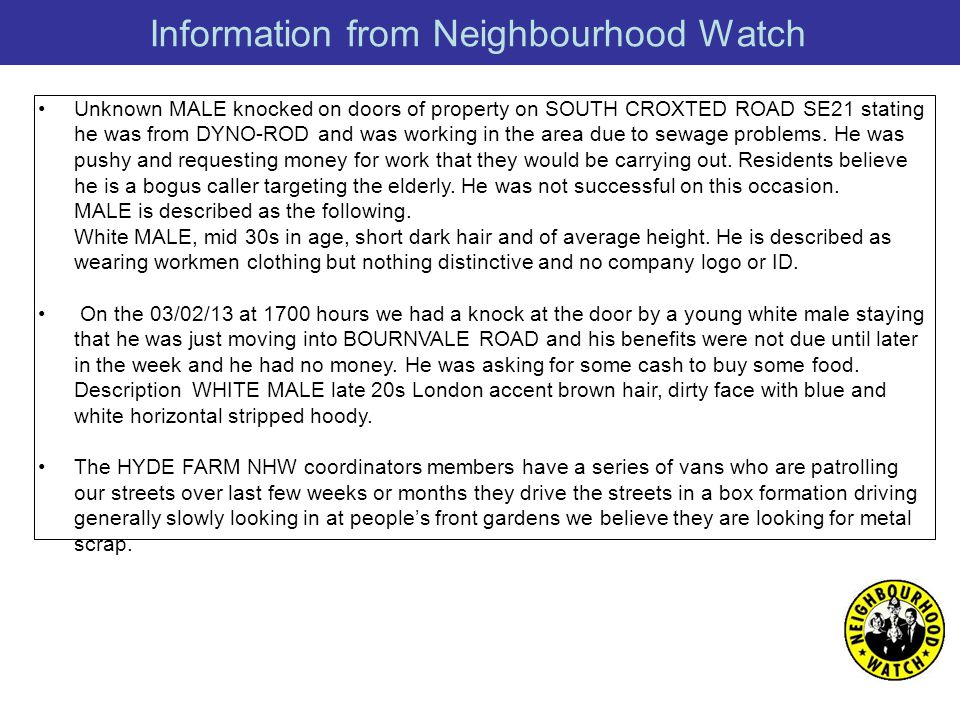 Information from Neighbourhood Watch Unknown MALE knocked on doors of property on SOUTH CROXTED ROAD SE21 stating he was from DYNO-ROD and was working in the area due to sewage problems.