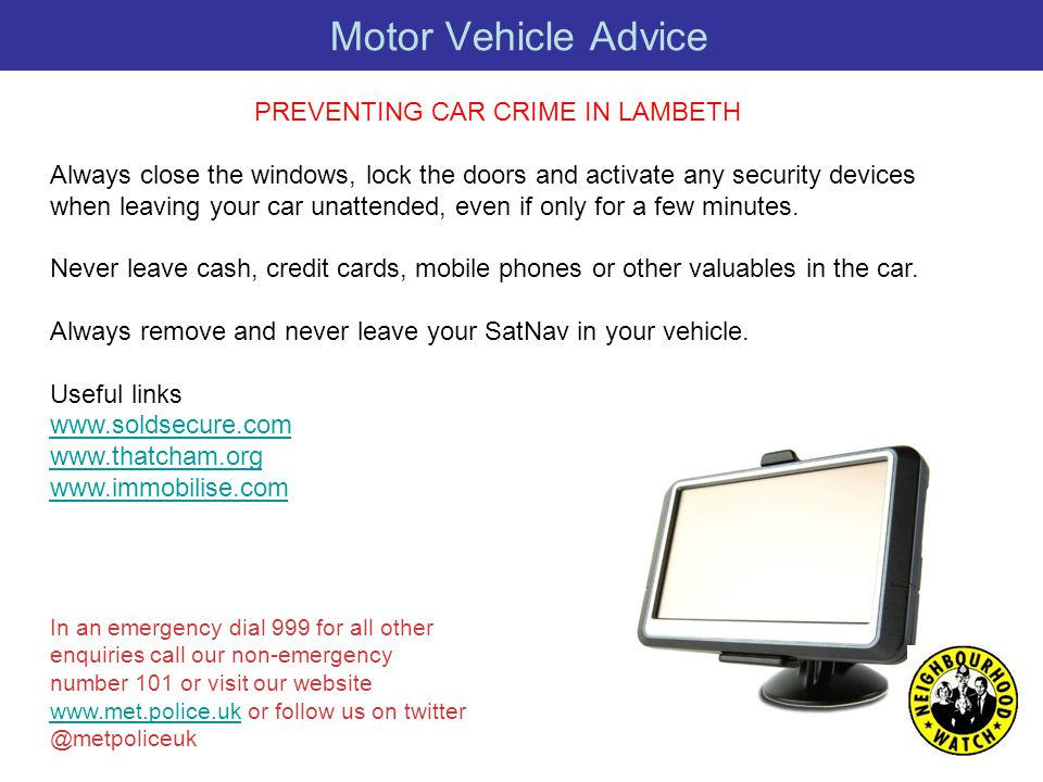 Motor Vehicle Advice PREVENTING CAR CRIME IN LAMBETH Always close the windows, lock the doors and activate any security devices when leaving your car unattended, even if only for a few minutes.