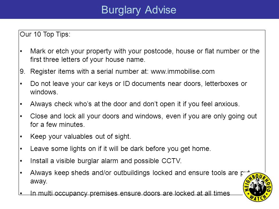 Burglary Advise Our 10 Top Tips: Mark or etch your property with your postcode, house or flat number or the first three letters of your house name.