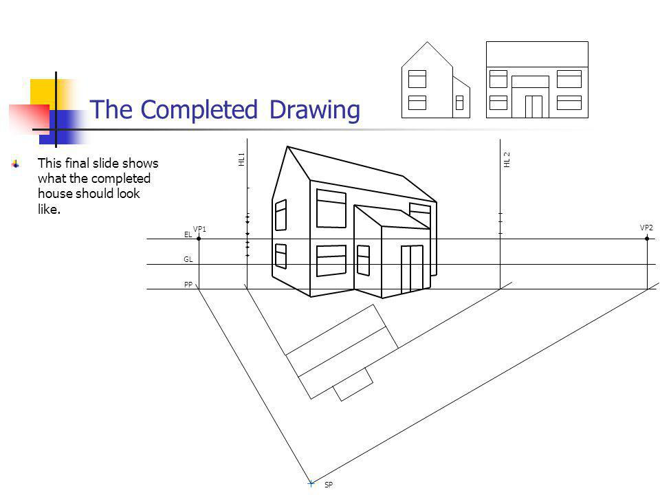 The Completed Drawing This final slide shows what the completed house should look like. VP1 VP2 EL GL PP SP HL 2 HL1
