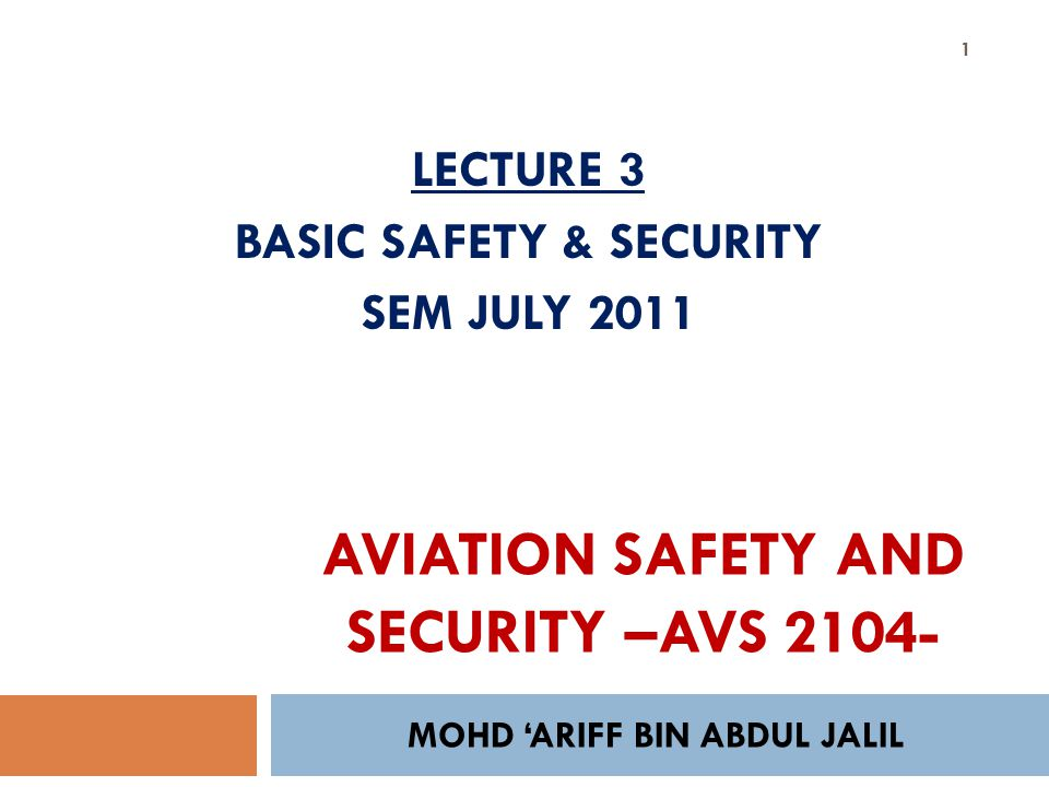 MOHD ARIFF BIN ABDUL JALIL 1 LECTURE 3 BASIC SAFETY & SECURITY SEM JULY 2011 AVIATION SAFETY AND SECURITY –AVS 2104-