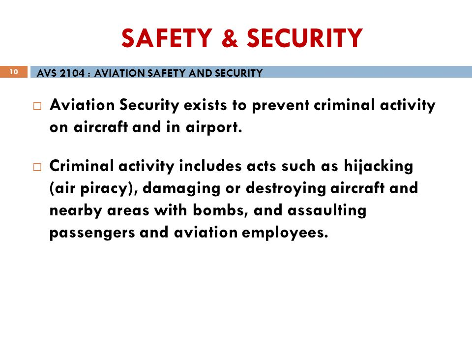 10 Aviation Security exists to prevent criminal activity on aircraft and in airport. Criminal activity includes acts such as hijacking (air piracy), d