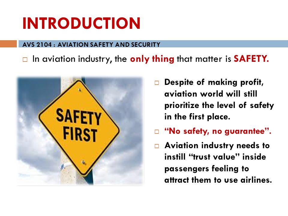 INTRODUCTION In aviation industry, the only thing that matter is SAFETY. AVS 2104 : AVIATION SAFETY AND SECURITY Despite of making profit, aviation wo