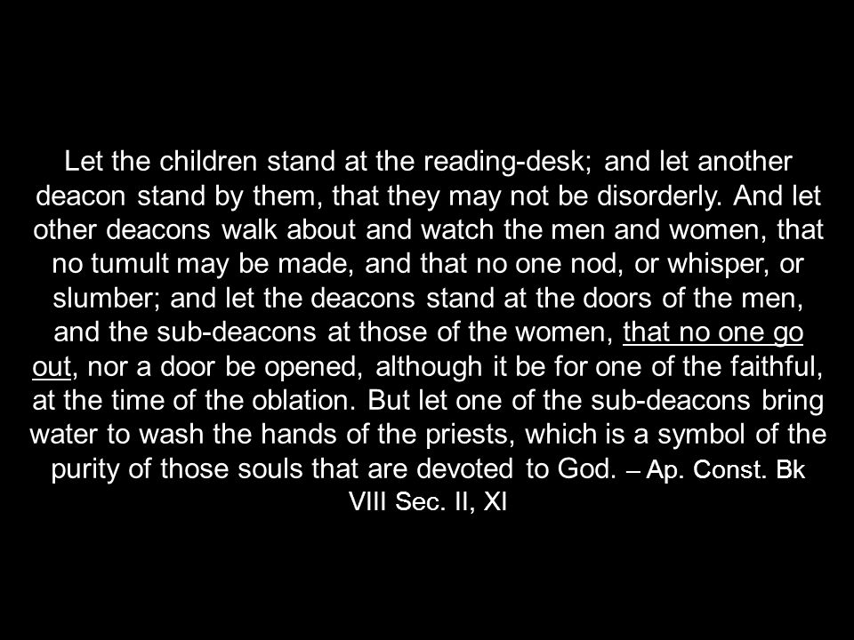 Let the children stand at the reading-desk; and let another deacon stand by them, that they may not be disorderly.
