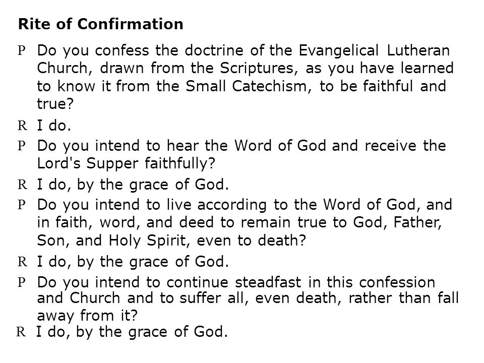 P Do you confess the doctrine of the Evangelical Lutheran Church, drawn from the Scriptures, as you have learned to know it from the Small Catechism, to be faithful and true.