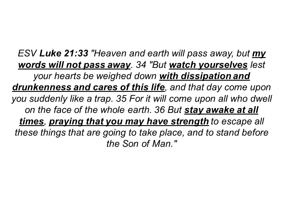 ESV Luke 21:33 Heaven and earth will pass away, but my words will not pass away.