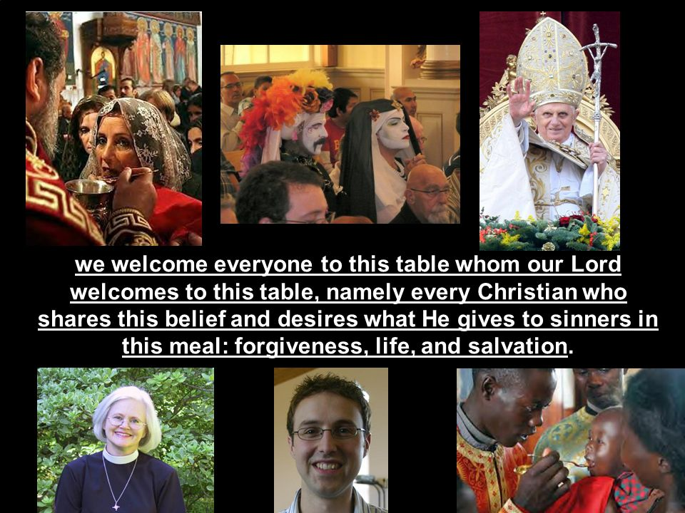 we welcome everyone to this table whom our Lord welcomes to this table, namely every Christian who shares this belief and desires what He gives to sinners in this meal: forgiveness, life, and salvation.