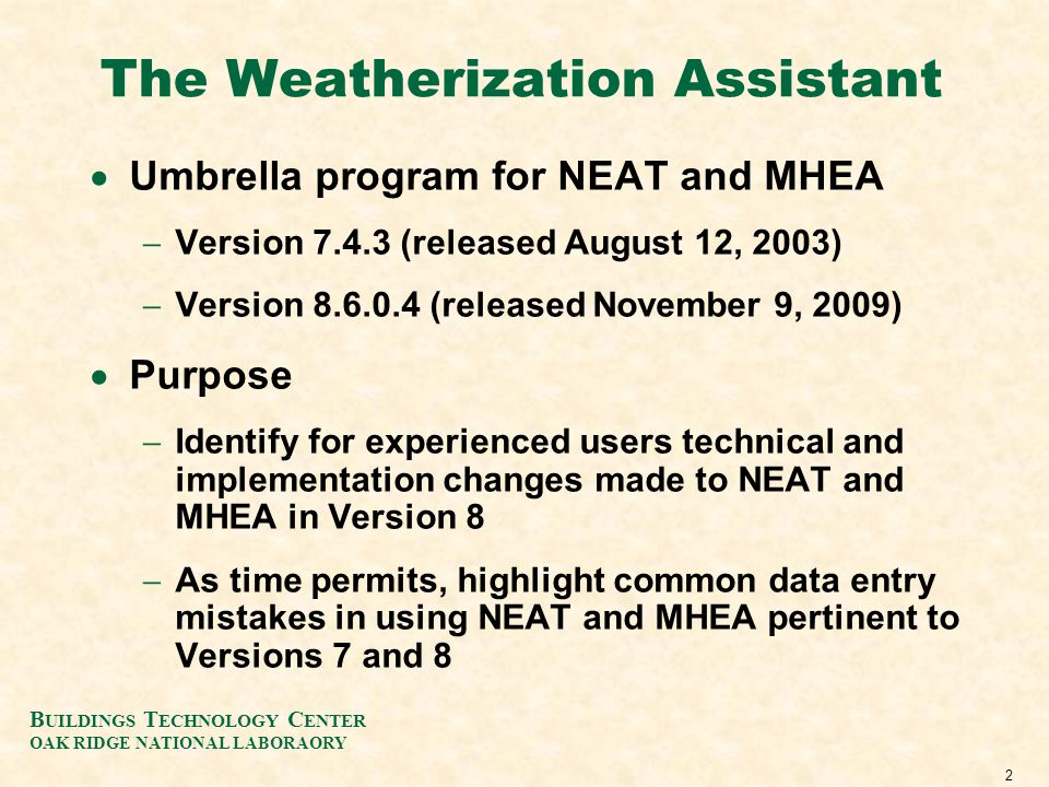2 The Weatherization Assistant Umbrella program for NEAT and MHEA Version 7.4.3 (released August 12, 2003) Version 8.6.0.4 (released November 9, 2009) Purpose Identify for experienced users technical and implementation changes made to NEAT and MHEA in Version 8 As time permits, highlight common data entry mistakes in using NEAT and MHEA pertinent to Versions 7 and 8 B UILDINGS T ECHNOLOGY C ENTER OAK RIDGE NATIONAL LABORAORY