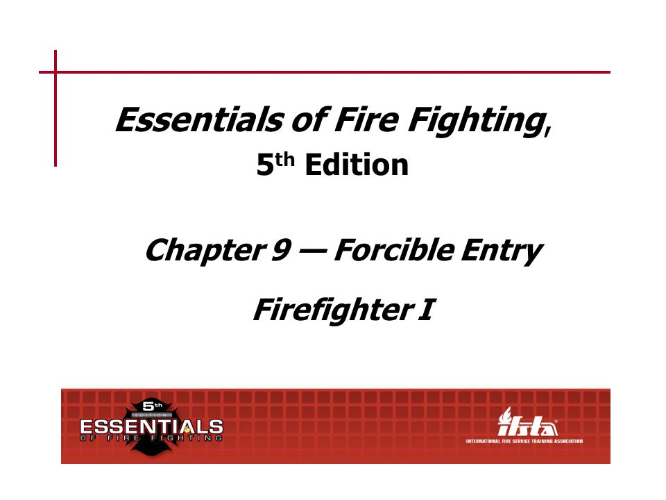 Essentials of Fire Fighting, 5 th Edition Chapter 9 Forcible Entry Firefighter I