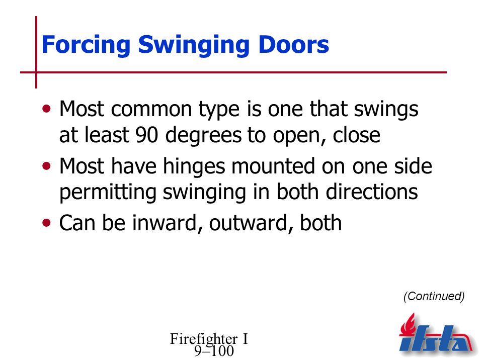 Firefighter I 9–100 Forcing Swinging Doors Most common type is one that swings at least 90 degrees to open, close Most have hinges mounted on one side permitting swinging in both directions Can be inward, outward, both (Continued)