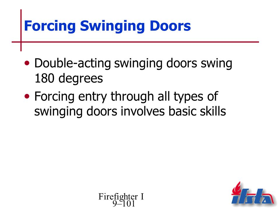 Firefighter I 9–101 Forcing Swinging Doors Double-acting swinging doors swing 180 degrees Forcing entry through all types of swinging doors involves b