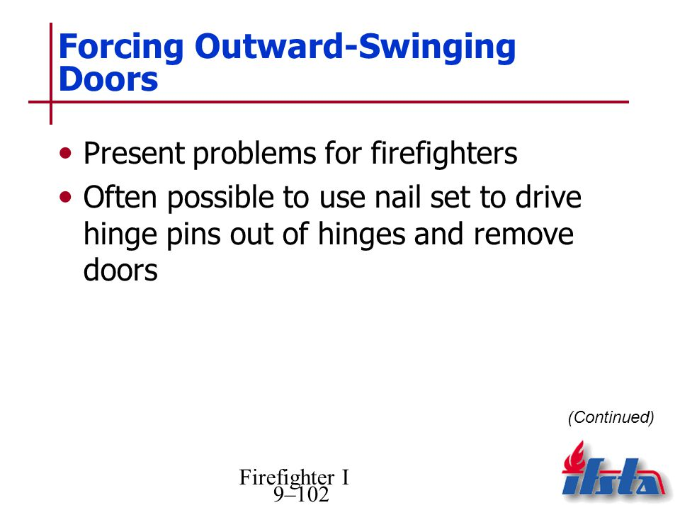 Firefighter I 9–102 Forcing Outward-Swinging Doors Present problems for firefighters Often possible to use nail set to drive hinge pins out of hinges and remove doors (Continued)