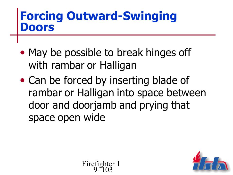 Firefighter I 9–103 Forcing Outward-Swinging Doors May be possible to break hinges off with rambar or Halligan Can be forced by inserting blade of rambar or Halligan into space between door and doorjamb and prying that space open wide