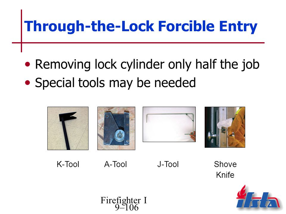 Firefighter I 9–106 Through-the-Lock Forcible Entry Removing lock cylinder only half the job Special tools may be needed K-ToolA-ToolJ-ToolShove Knife