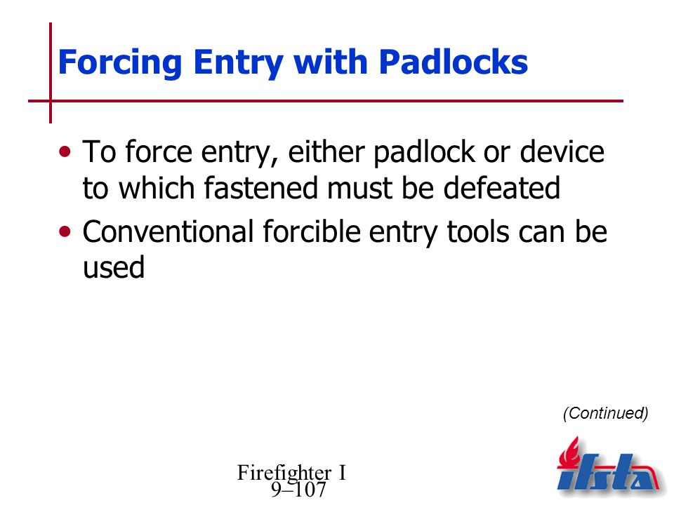 Firefighter I 9–107 Forcing Entry with Padlocks To force entry, either padlock or device to which fastened must be defeated Conventional forcible entry tools can be used (Continued)