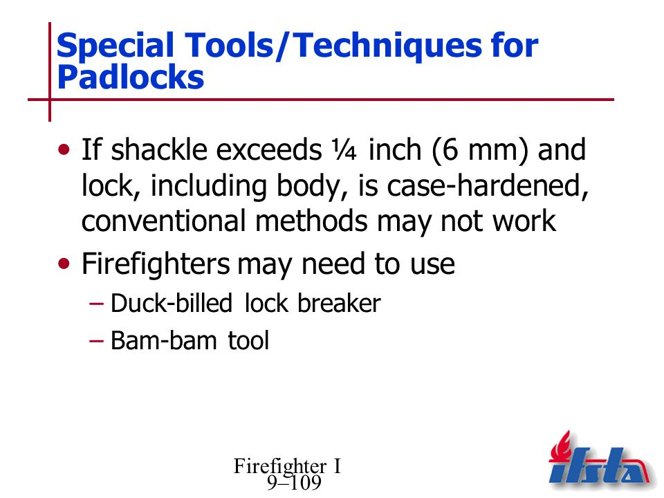 Firefighter I 9–109 Special Tools/Techniques for Padlocks If shackle exceeds ¼ inch (6 mm) and lock, including body, is case-hardened, conventional me