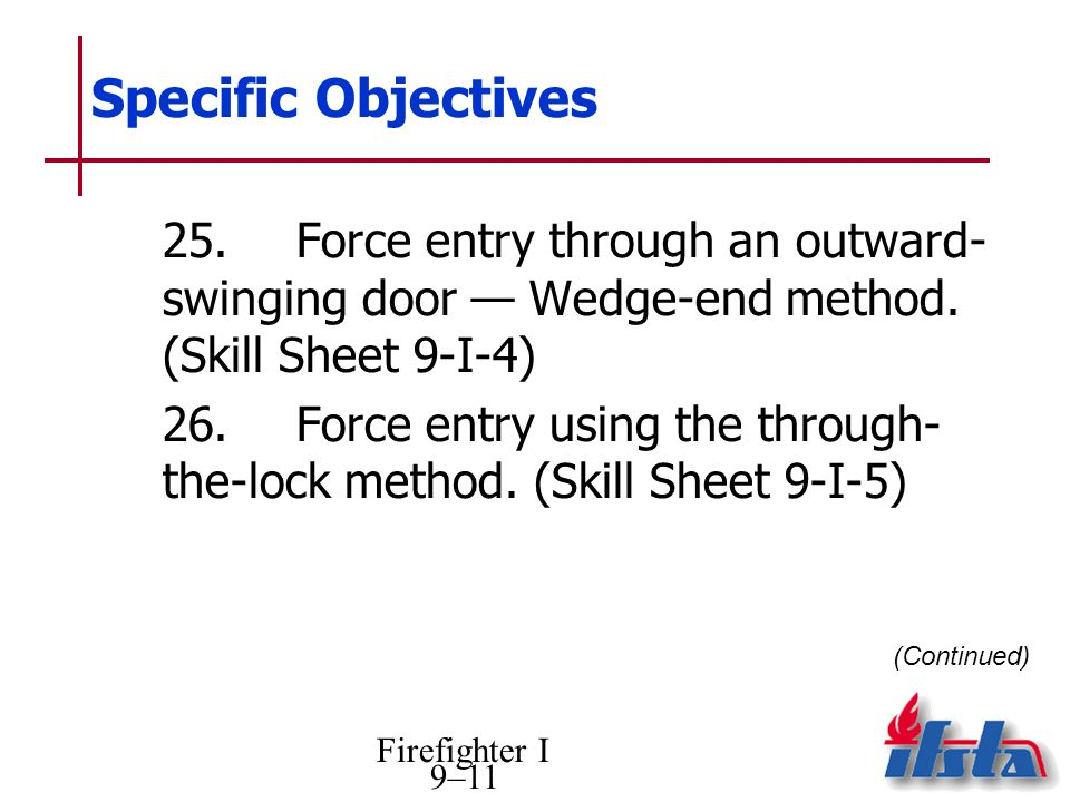 Firefighter I 9–11 Specific Objectives (Continued) 25.Force entry through an outward- swinging door Wedge-end method.