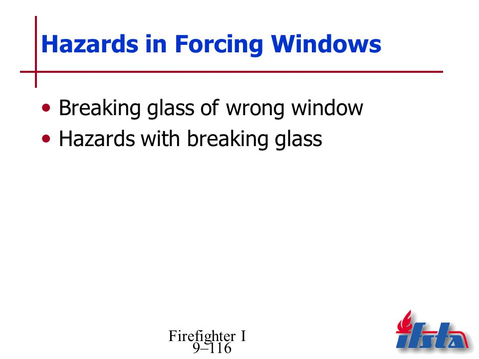 Firefighter I 9–116 Hazards in Forcing Windows Breaking glass of wrong window Hazards with breaking glass