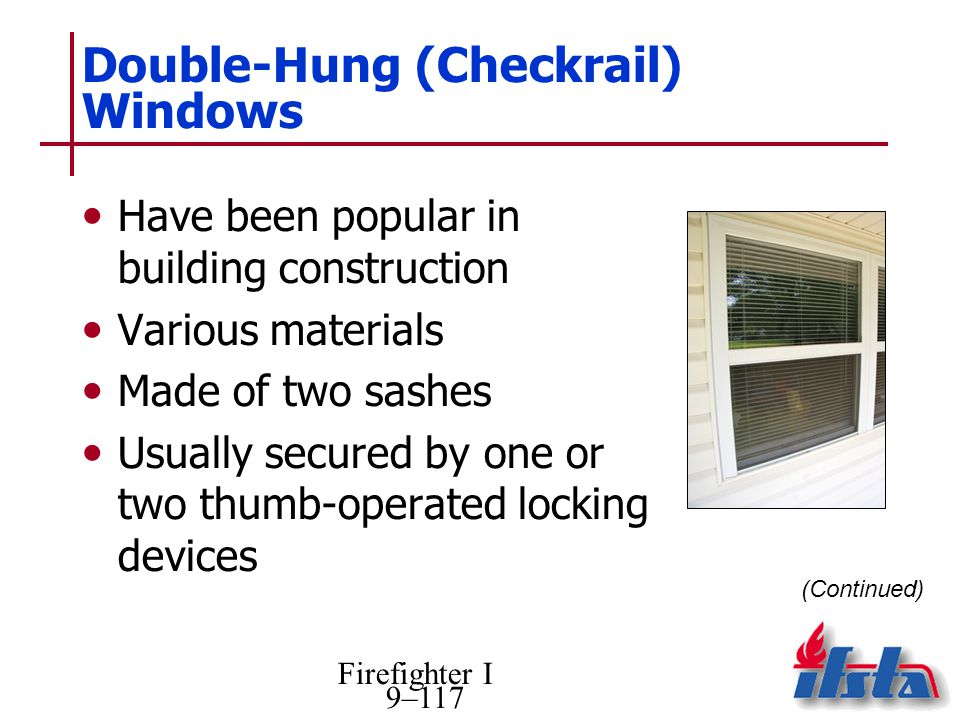 Firefighter I 9–117 Double-Hung (Checkrail) Windows Have been popular in building construction Various materials Made of two sashes Usually secured by one or two thumb-operated locking devices (Continued)