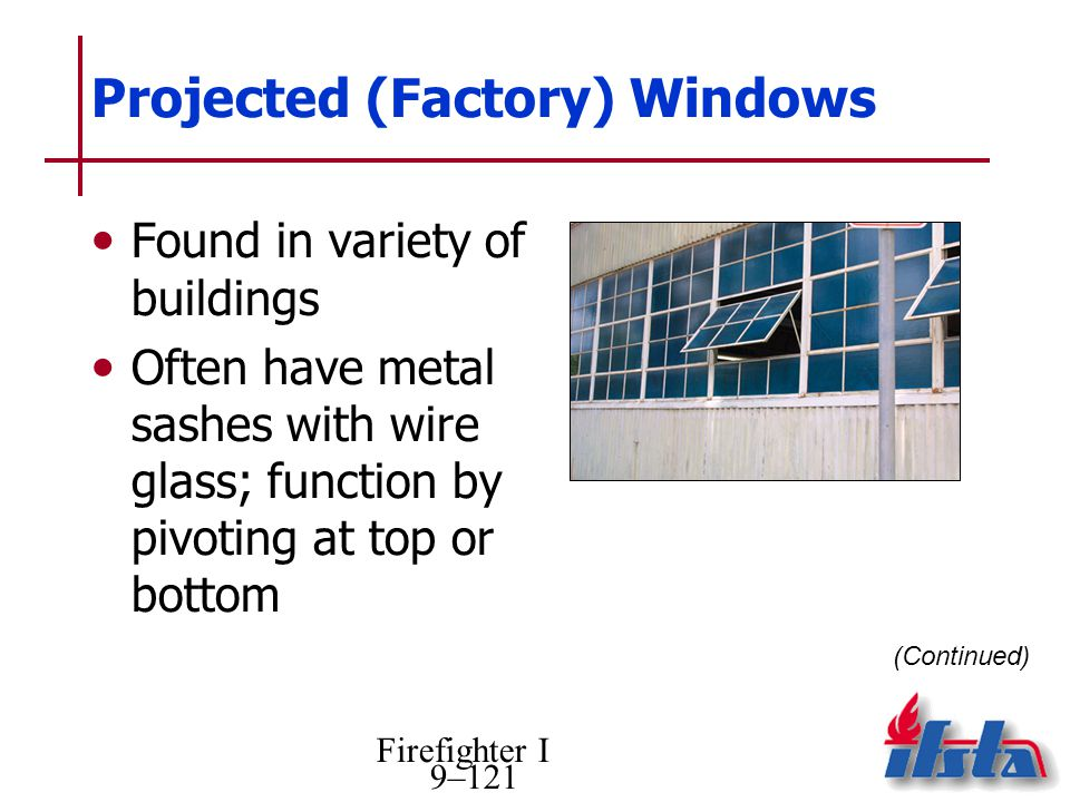 Firefighter I 9–121 Projected (Factory) Windows Found in variety of buildings Often have metal sashes with wire glass; function by pivoting at top or bottom (Continued)