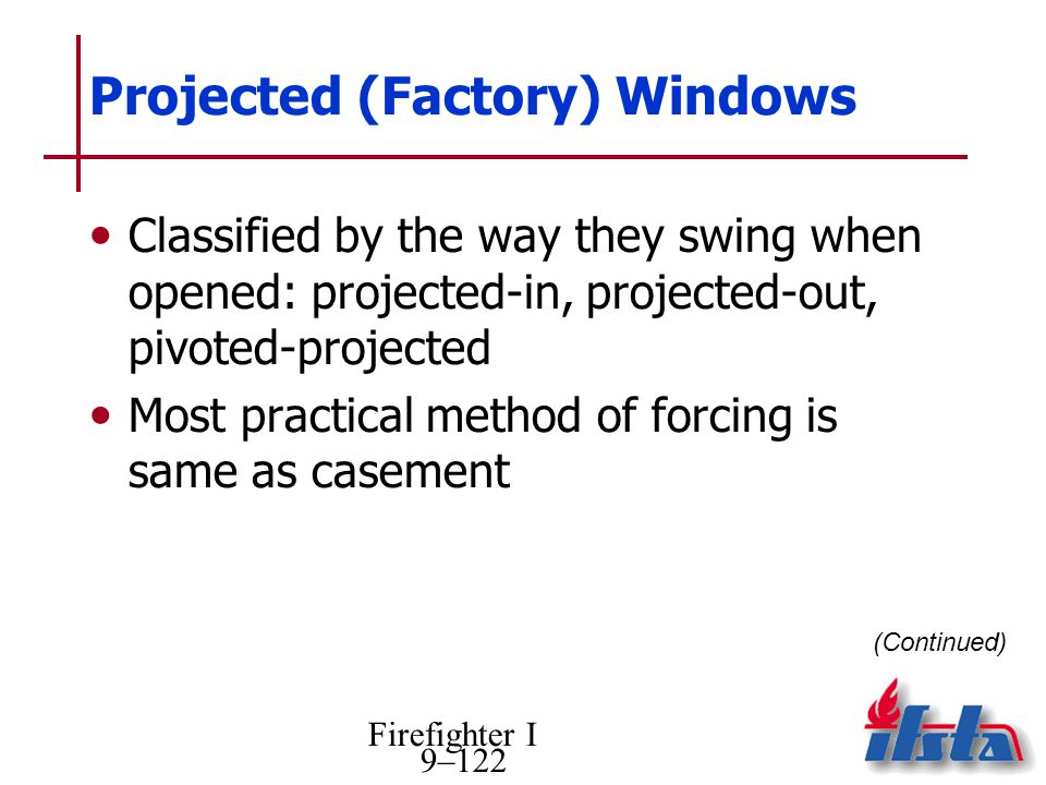 Firefighter I 9–122 Projected (Factory) Windows Classified by the way they swing when opened: projected-in, projected-out, pivoted-projected Most practical method of forcing is same as casement (Continued)