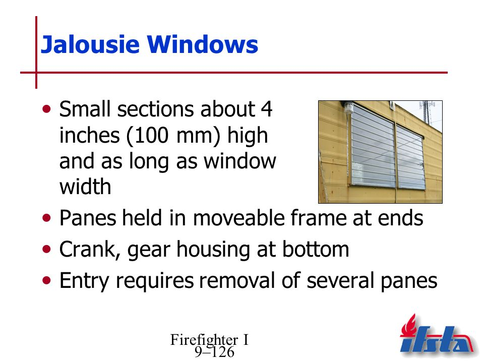 Firefighter I 9–126 Jalousie Windows Small sections about 4 inches (100 mm) high and as long as window width Panes held in moveable frame at ends Crank, gear housing at bottom Entry requires removal of several panes