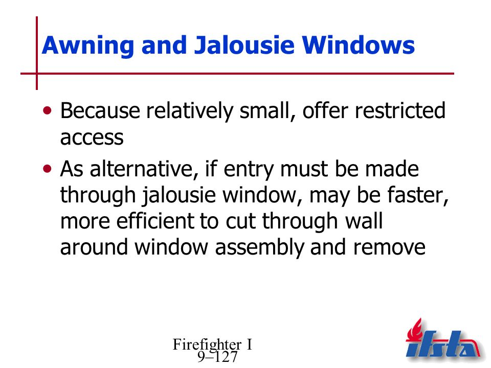 Firefighter I 9–127 Awning and Jalousie Windows Because relatively small, offer restricted access As alternative, if entry must be made through jalousie window, may be faster, more efficient to cut through wall around window assembly and remove