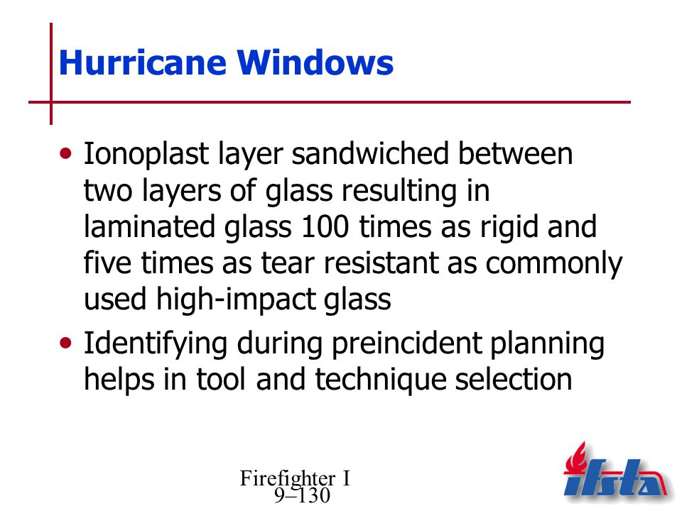 Firefighter I 9–130 Hurricane Windows Ionoplast layer sandwiched between two layers of glass resulting in laminated glass 100 times as rigid and five