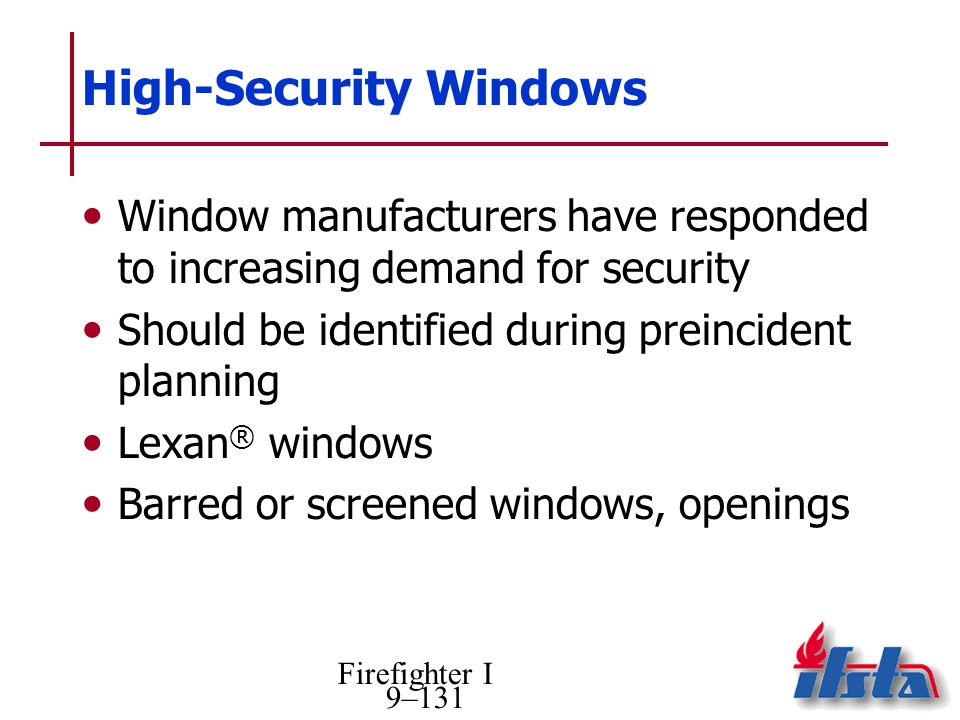 Firefighter I 9–131 High-Security Windows Window manufacturers have responded to increasing demand for security Should be identified during preincident planning Lexan ® windows Barred or screened windows, openings