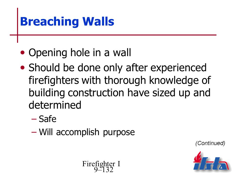 Firefighter I 9–132 Breaching Walls Opening hole in a wall Should be done only after experienced firefighters with thorough knowledge of building construction have sized up and determined –Safe –Will accomplish purpose (Continued)
