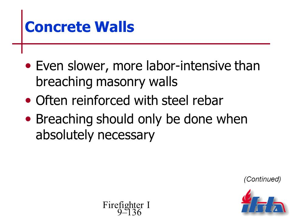 Firefighter I 9–136 Concrete Walls Even slower, more labor-intensive than breaching masonry walls Often reinforced with steel rebar Breaching should only be done when absolutely necessary (Continued)