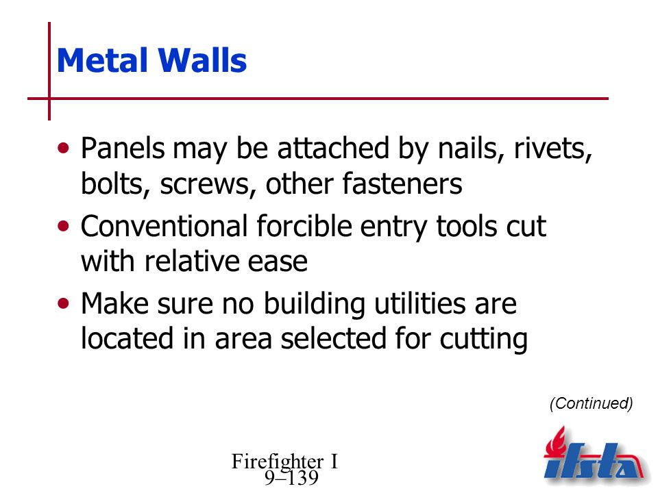 Firefighter I 9–139 Metal Walls Panels may be attached by nails, rivets, bolts, screws, other fasteners Conventional forcible entry tools cut with relative ease Make sure no building utilities are located in area selected for cutting (Continued)