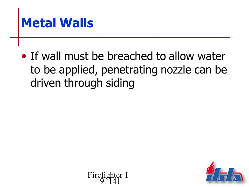 Firefighter I 9–141 Metal Walls If wall must be breached to allow water to be applied, penetrating nozzle can be driven through siding