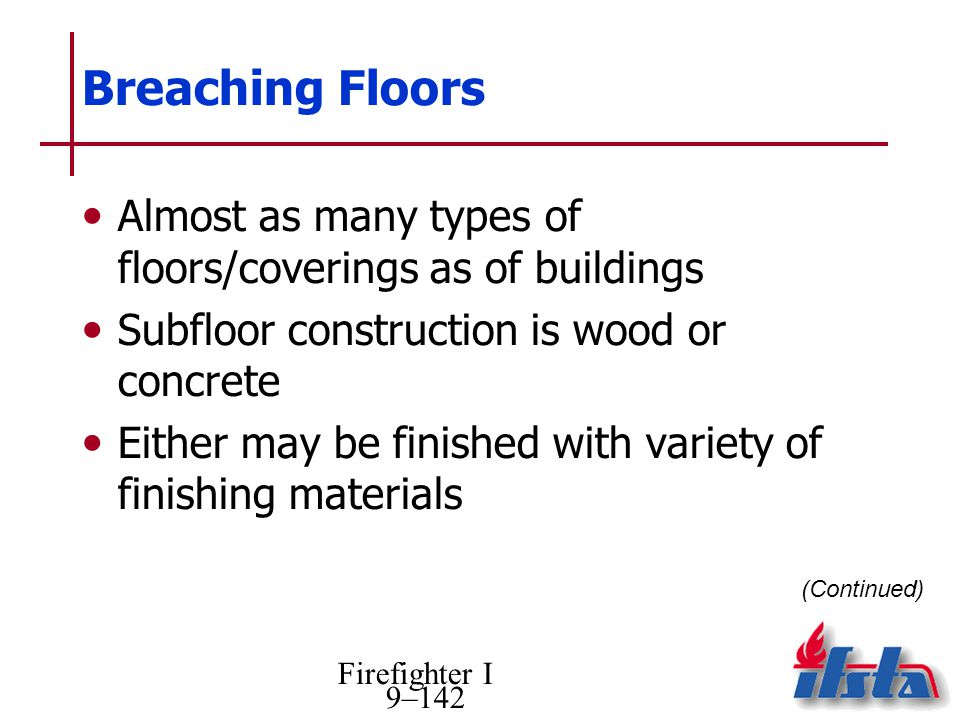 Firefighter I 9–142 Breaching Floors Almost as many types of floors/coverings as of buildings Subfloor construction is wood or concrete Either may be finished with variety of finishing materials (Continued)