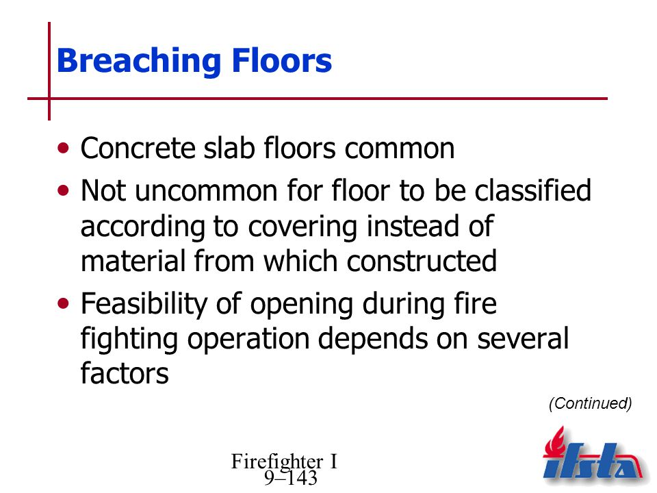 Firefighter I 9–143 Breaching Floors Concrete slab floors common Not uncommon for floor to be classified according to covering instead of material from which constructed Feasibility of opening during fire fighting operation depends on several factors (Continued)