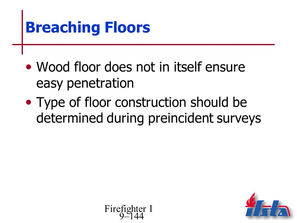 Firefighter I 9–144 Breaching Floors Wood floor does not in itself ensure easy penetration Type of floor construction should be determined during preincident surveys
