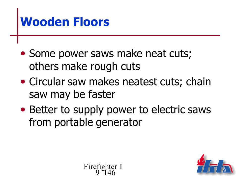 Firefighter I 9–146 Wooden Floors Some power saws make neat cuts; others make rough cuts Circular saw makes neatest cuts; chain saw may be faster Bett