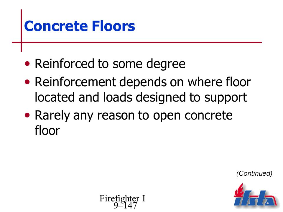 Firefighter I 9–147 Concrete Floors Reinforced to some degree Reinforcement depends on where floor located and loads designed to support Rarely any reason to open concrete floor (Continued)