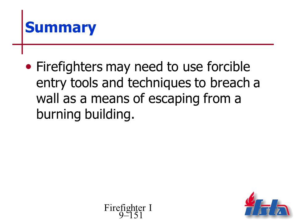 Firefighter I 9–151 Summary Firefighters may need to use forcible entry tools and techniques to breach a wall as a means of escaping from a burning building.