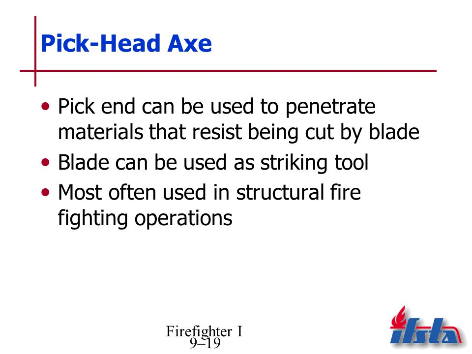 Firefighter I 9–19 Pick-Head Axe Pick end can be used to penetrate materials that resist being cut by blade Blade can be used as striking tool Most often used in structural fire fighting operations