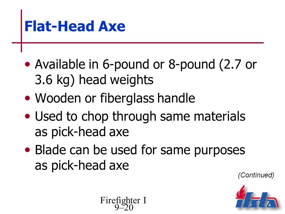 Firefighter I 9–20 Flat-Head Axe Available in 6-pound or 8-pound (2.7 or 3.6 kg) head weights Wooden or fiberglass handle Used to chop through same materials as pick-head axe Blade can be used for same purposes as pick-head axe (Continued)