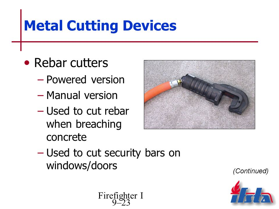Firefighter I 9–23 Metal Cutting Devices Rebar cutters –Powered version –Manual version –Used to cut rebar when breaching concrete –Used to cut securi