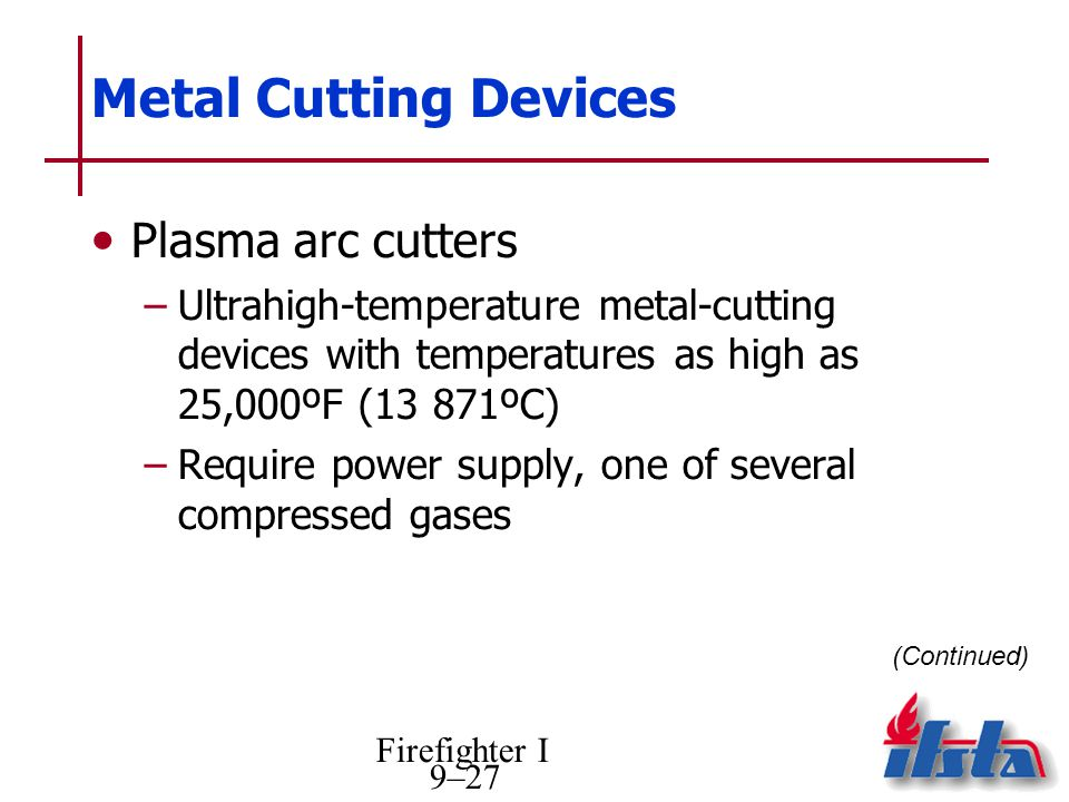 Firefighter I 9–27 Metal Cutting Devices Plasma arc cutters –Ultrahigh-temperature metal-cutting devices with temperatures as high as 25,000ºF (13 871ºC) –Require power supply, one of several compressed gases (Continued)