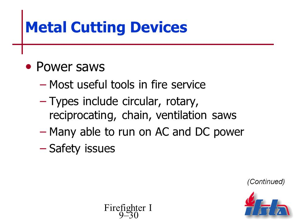 Firefighter I 9–30 Metal Cutting Devices Power saws –Most useful tools in fire service –Types include circular, rotary, reciprocating, chain, ventilation saws –Many able to run on AC and DC power –Safety issues (Continued)