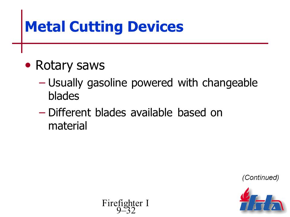 Firefighter I 9–32 Metal Cutting Devices Rotary saws –Usually gasoline powered with changeable blades –Different blades available based on material (Continued)