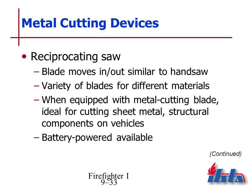 Firefighter I 9–33 Metal Cutting Devices Reciprocating saw –Blade moves in/out similar to handsaw –Variety of blades for different materials –When equ