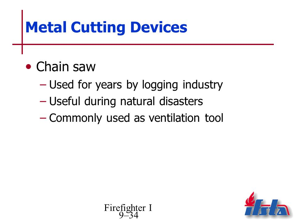 Firefighter I 9–34 Metal Cutting Devices Chain saw –Used for years by logging industry –Useful during natural disasters –Commonly used as ventilation